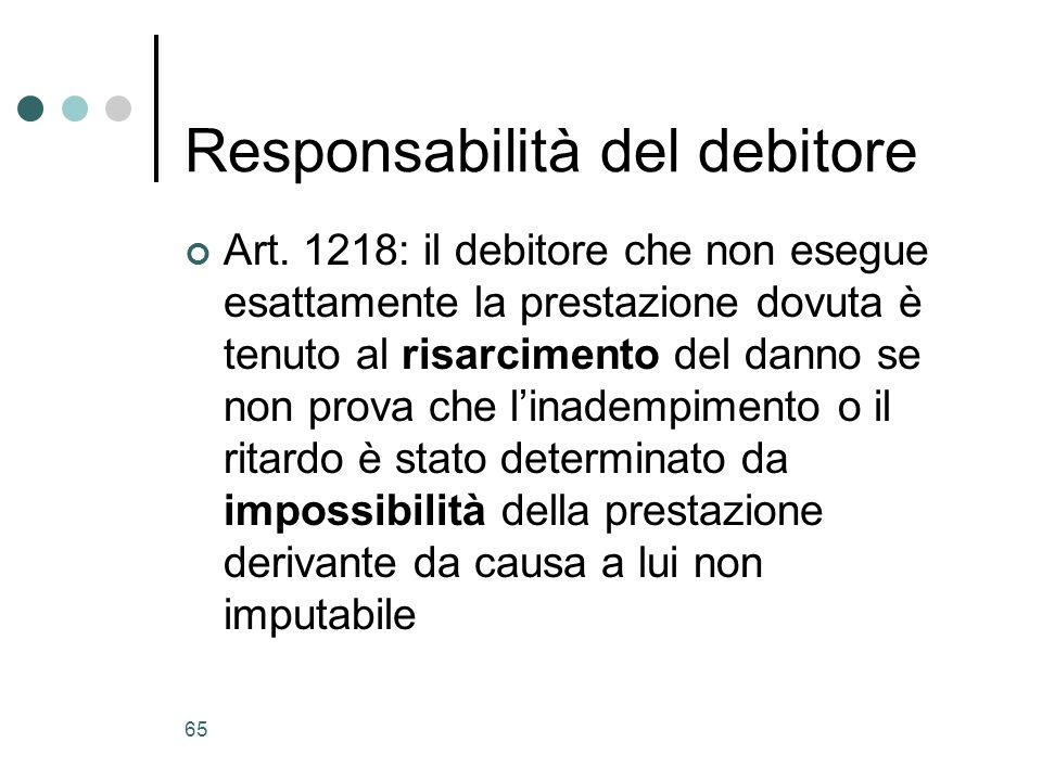 66 Responsabilità contrattuale Linadempimento è causa di danni per il creditore Il debitore deve risarcire questi danni solo se linadempimento dipende da una causa della quale è tenuto a rispondere Criterio di responsabilità: colpa?