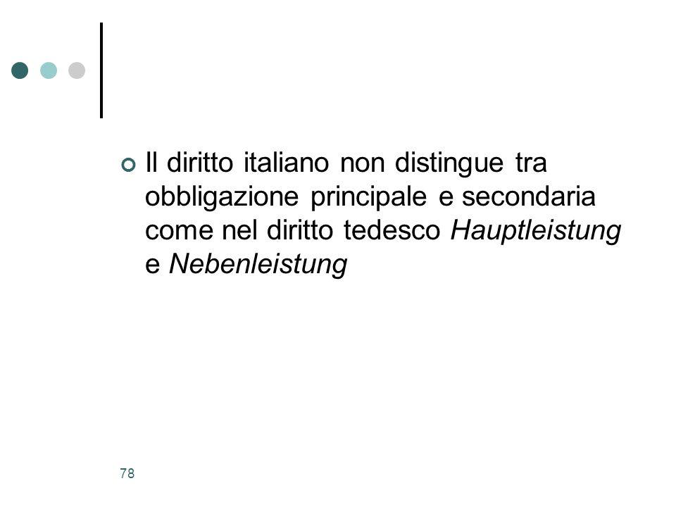 78 Il diritto italiano non distingue tra obbligazione principale e secondaria come nel diritto tedesco Hauptleistung e Nebenleistung