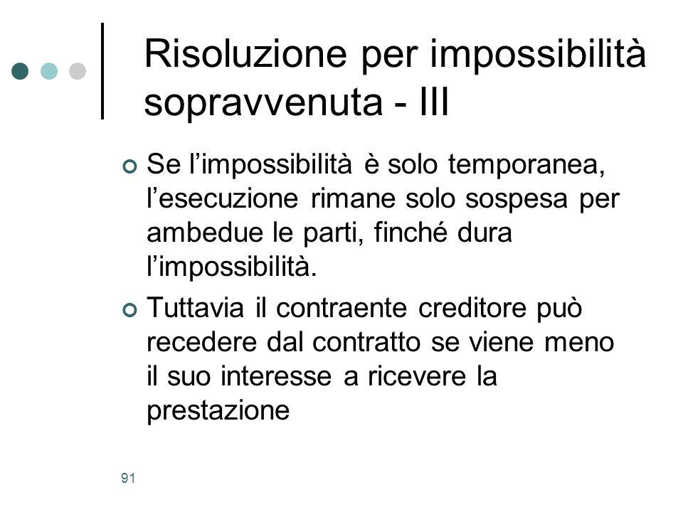 91 Risoluzione per impossibilità sopravvenuta - III Se limpossibilità è solo temporanea, lesecuzione rimane solo sospesa per ambedue le parti, finché