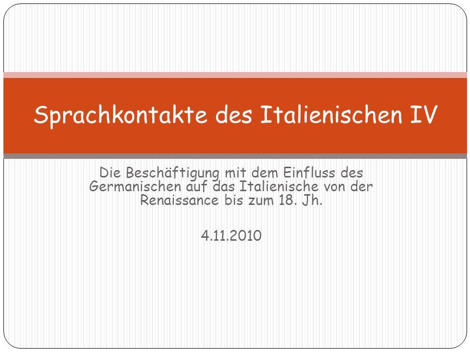 Die Beschäftigung mit dem Einfluss des Germanischen auf das Italienische von der Renaissance bis zum 18. Jh. 4.11.2010 Sprachkontakte des Italienische