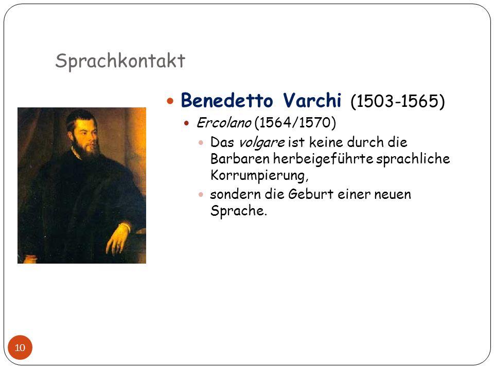 Sprachkontakt 10 Benedetto Varchi (1503-1565) Ercolano (1564/1570) Das volgare ist keine durch die Barbaren herbeigeführte sprachliche Korrumpierung,