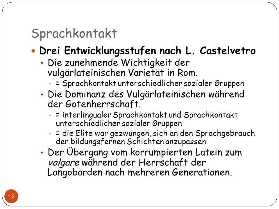 Sprachkontakt 12 Drei Entwicklungsstufen nach L. Castelvetro Die zunehmende Wichtigkeit der vulgärlateinischen Varietät in Rom. = Sprachkontakt unters