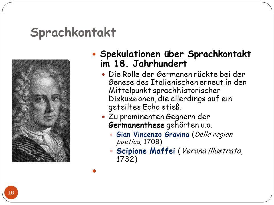 Sprachkontakt 16 Spekulationen über Sprachkontakt im 18. Jahrhundert Die Rolle der Germanen rückte bei der Genese des Italienischen erneut in den Mitt