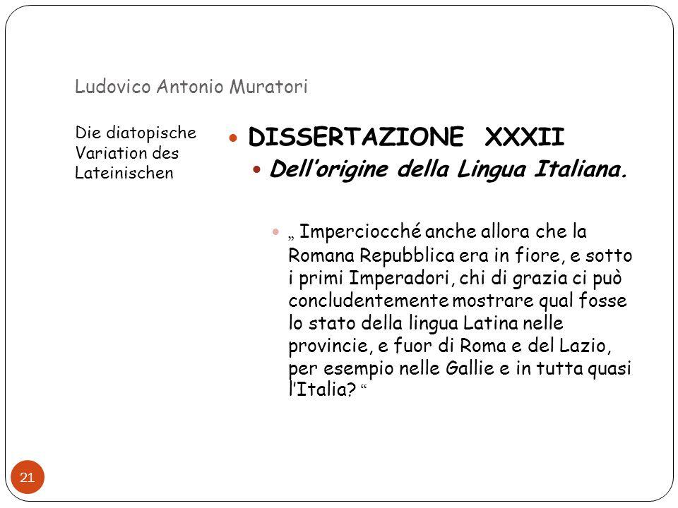 Ludovico Antonio Muratori Die diatopische Variation des Lateinischen 21 DISSERTAZIONE XXXII Dellorigine della Lingua Italiana. Imperciocché anche allo