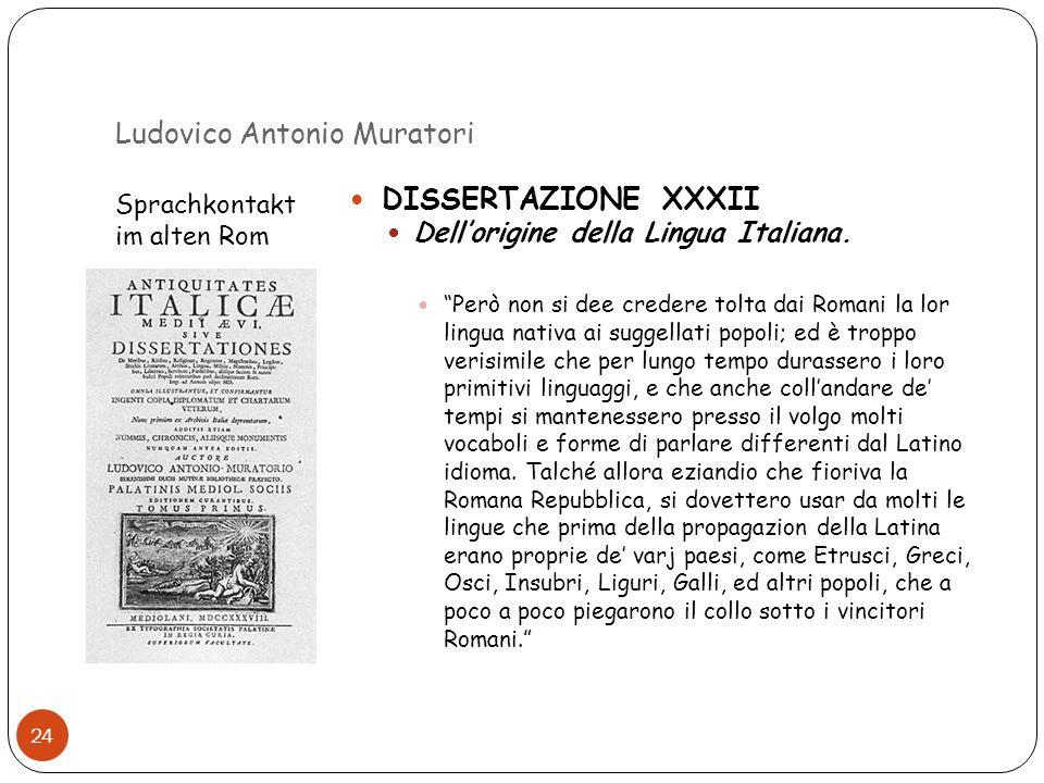 Ludovico Antonio Muratori Sprachkontakt im alten Rom 24 DISSERTAZIONE XXXII Dellorigine della Lingua Italiana. Però non si dee credere tolta dai Roman