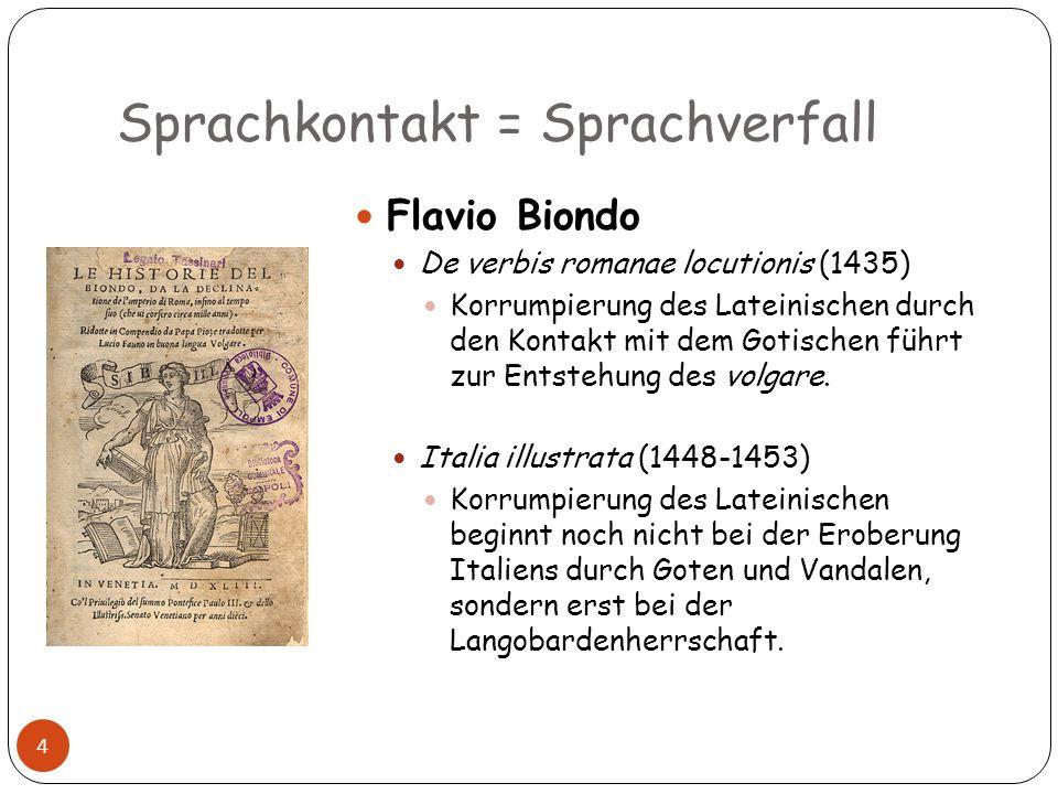 Sprachkontakt = Sprachverfall 4 Flavio Biondo De verbis romanae locutionis (1435) Korrumpierung des Lateinischen durch den Kontakt mit dem Gotischen f