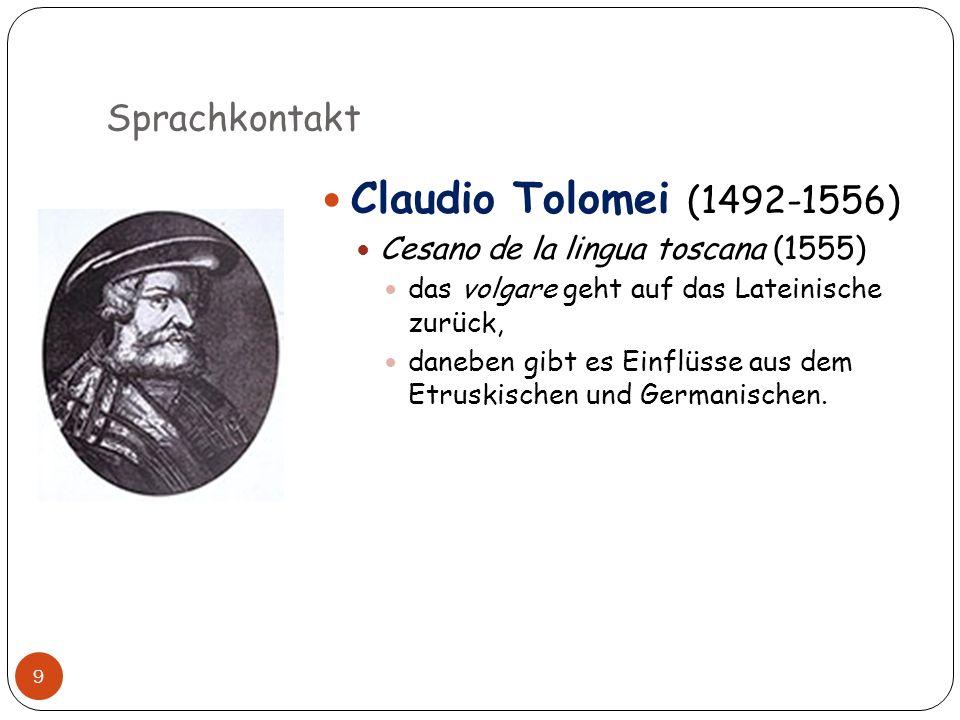Sprachkontakt 9 Claudio Tolomei (1492-1556) Cesano de la lingua toscana (1555) das volgare geht auf das Lateinische zurück, daneben gibt es Einflüsse
