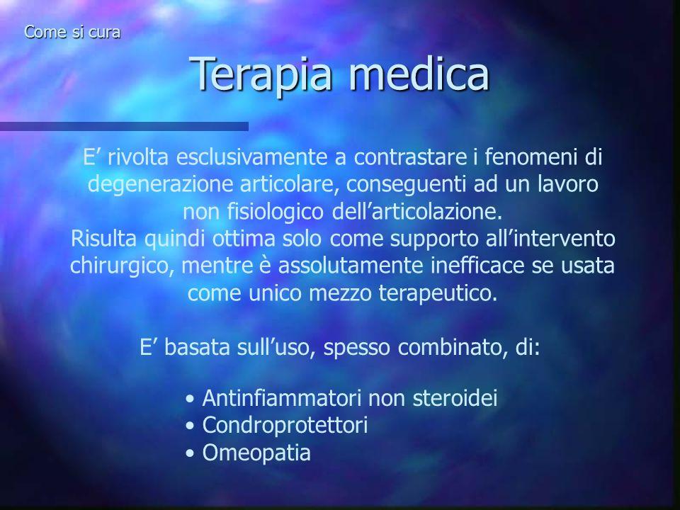 Terapia medica Come si cura E rivolta esclusivamente a contrastare i fenomeni di degenerazione articolare, conseguenti ad un lavoro non fisiologico de