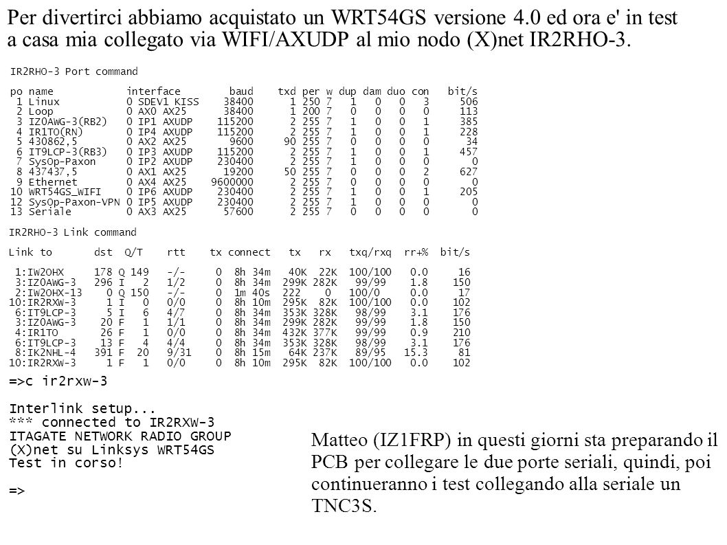 Per divertirci abbiamo acquistato un WRT54GS versione 4.0 ed ora e in test a casa mia collegato via WIFI/AXUDP al mio nodo (X)net IR2RHO-3.