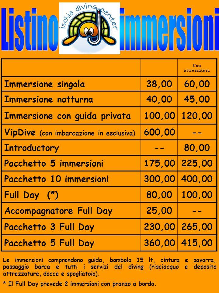 Con attrezzatura Immersione singola38,0060,00 Immersione notturna40,0045,00 Immersione privata100,00120,00 Introductory--80,00 Pacchetto 5 immersioni175,00225,00 Pacchetto 10 immersioni300,00400,00 Full Day (*)80,00100,00 Accompagnatore Full Day25,00-- Pacchetto 3 Full Day230,00265,00 Pacchetto 5 Full Day360,00415,00 Le immersioni comprendono guida, bombola 15 lt, cintura e zavorra, passaggio barca e tutti i servizi del diving (risciacquo e deposito attrezzature, docce e spogliatoio).