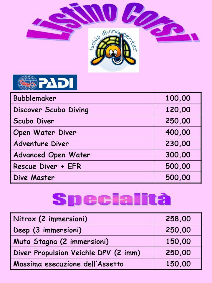 Bubblemaker100,00 Discover Scuba Diving120,00 Scuba Diver250,00 Open Water Diver400,00 Adventure Diver230,00 Advanced Open Water300,00 Rescue Diver + EFR500,00 Dive Master500,00 Nitrox (2 immersioni)258,00 Deep (3 immersioni)250,00 Muta Stagna (2 immersioni)150,00 Diver Propulsion Veichle DPV (2 imm)250,00 Massima esecuzione dellAssetto150,00