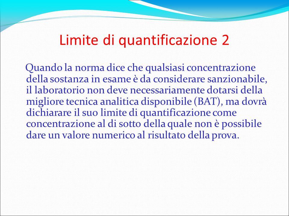 Limite di quantificazione 2 Quando la norma dice che qualsiasi concentrazione della sostanza in esame è da considerare sanzionabile, il laboratorio no