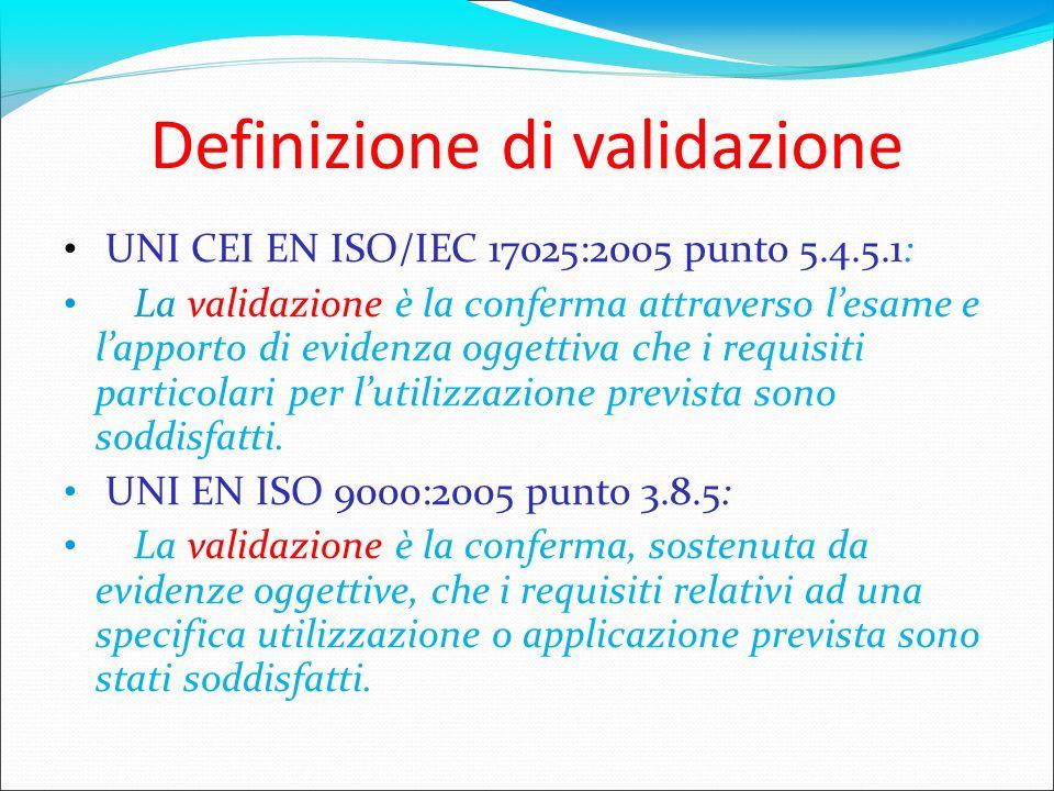 Definizione di validazione UNI CEI EN ISO/IEC 17025:2005 punto 5.4.5.1: La validazione è la conferma attraverso lesame e lapporto di evidenza oggettiv