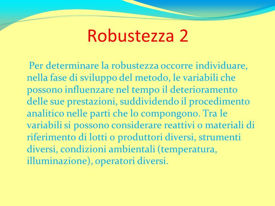 Robustezza 2 Per determinare la robustezza occorre individuare, nella fase di sviluppo del metodo, le variabili che possono influenzare nel tempo il d
