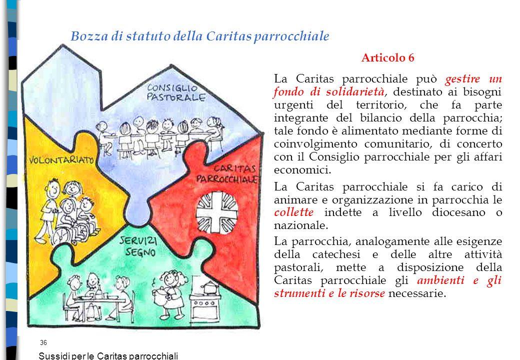 36 Sussidi per le Caritas parrocchiali Bozza di statuto della Caritas parrocchiale Articolo 6 La Caritas parrocchiale può gestire un fondo di solidari