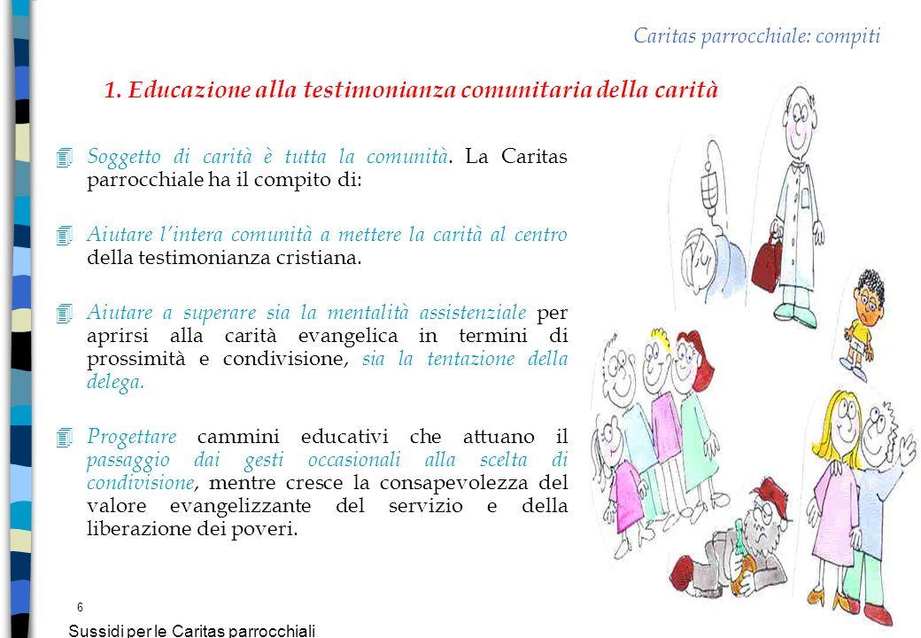 6 Sussidi per le Caritas parrocchiali Caritas parrocchiale: compiti 4 Soggetto di carità è tutta la comunità. La Caritas parrocchiale ha il compito di