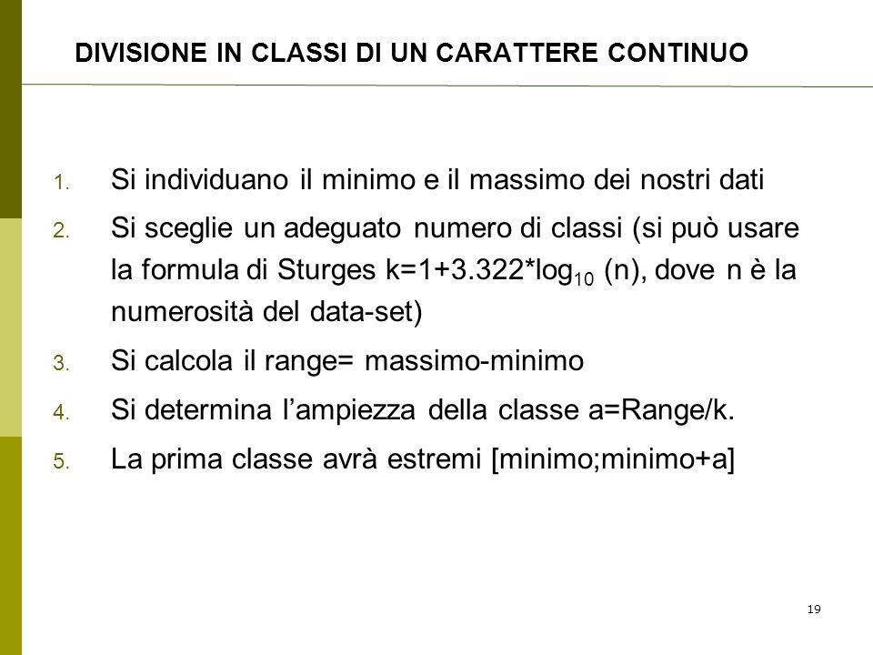 DIVISIONE IN CLASSI DI UN CARATTERE CONTINUO 1. Si individuano il minimo e il massimo dei nostri dati 2. Si sceglie un adeguato numero di classi (si p