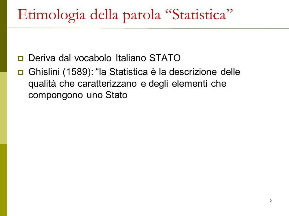 Etimologia della parola Statistica Deriva dal vocabolo Italiano STATO Ghislini (1589): la Statistica è la descrizione delle qualità che caratterizzano
