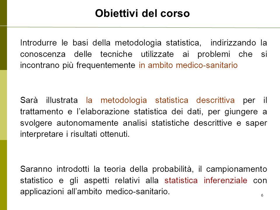 Obiettivi del corso Introdurre le basi della metodologia statistica, indirizzando la conoscenza delle tecniche utilizzate ai problemi che si incontran
