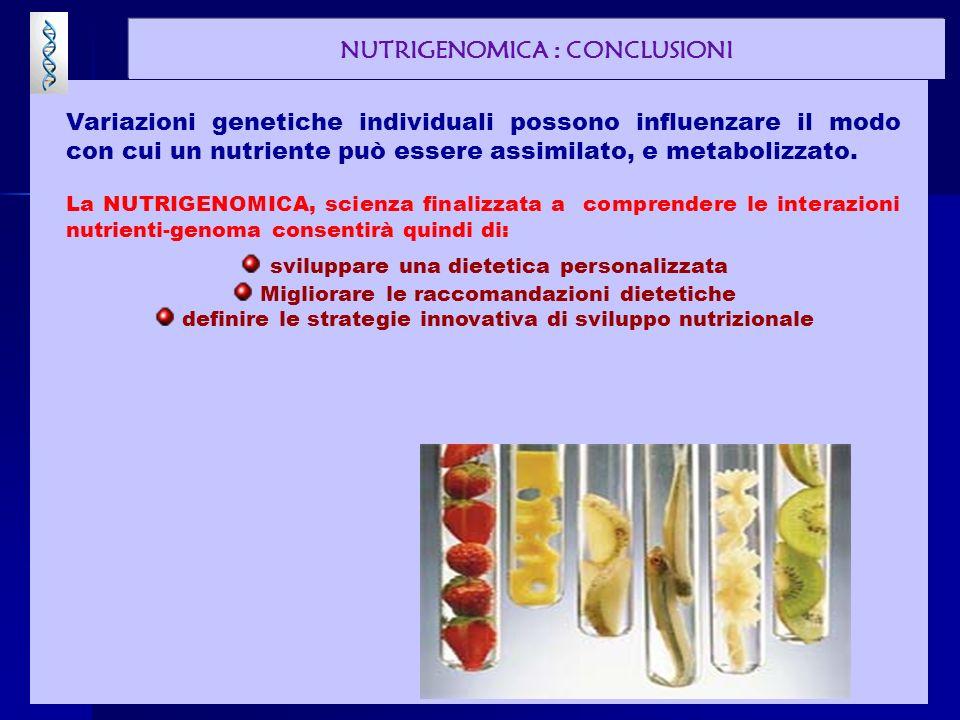 NUTRIGENOMICA : CONCLUSIONI Variazioni genetiche individuali possono influenzare il modo con cui un nutriente può essere assimilato, e metabolizzato.
