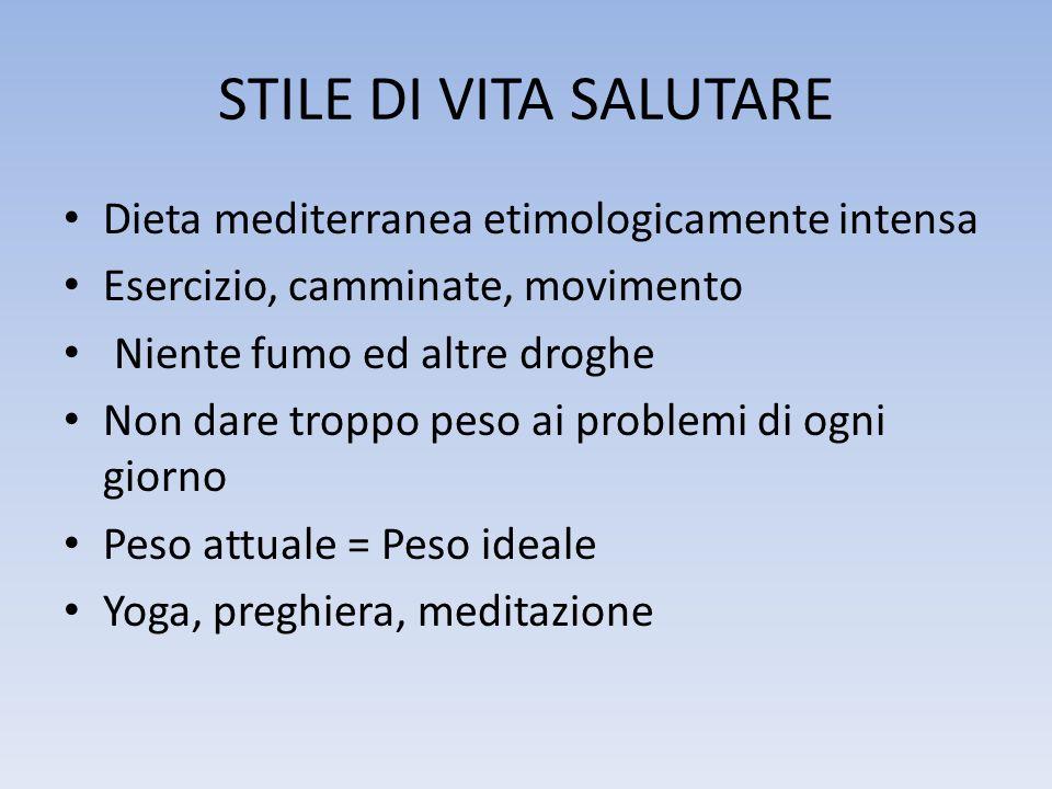 STILE DI VITA SALUTARE Dieta mediterranea etimologicamente intensa Esercizio, camminate, movimento Niente fumo ed altre droghe Non dare troppo peso ai