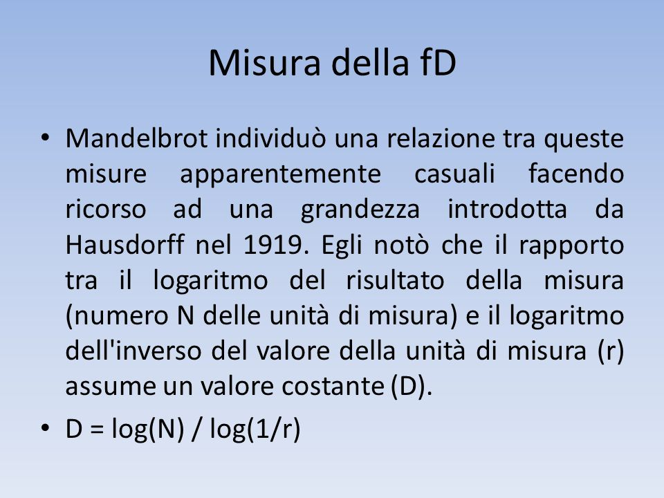 Misura della fD D = log(N) / log(1/r) La variabile D rappresenta il grado di frastagliatura di una linea e poiché in natura assume sempre dimensioni frazionarie, fu chiamata da Mandelbrot dimensione frattale.