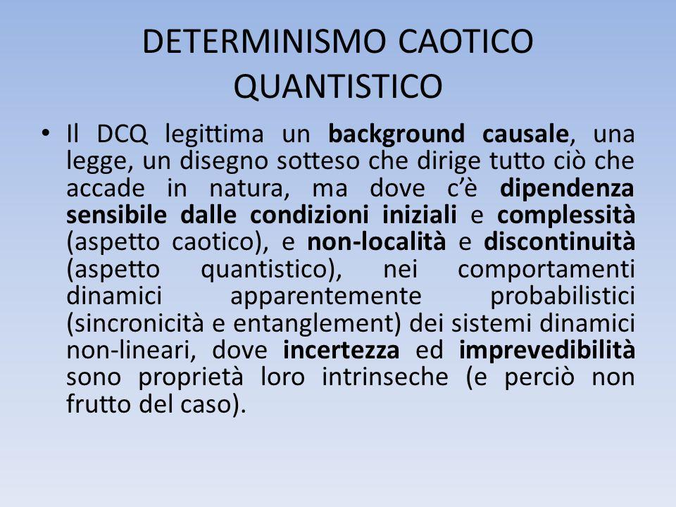 DETERMINISMO CAOTICO QUANTISTICO Il DCQ legittima un background causale, una legge, un disegno sotteso che dirige tutto ciò che accade in natura, ma d