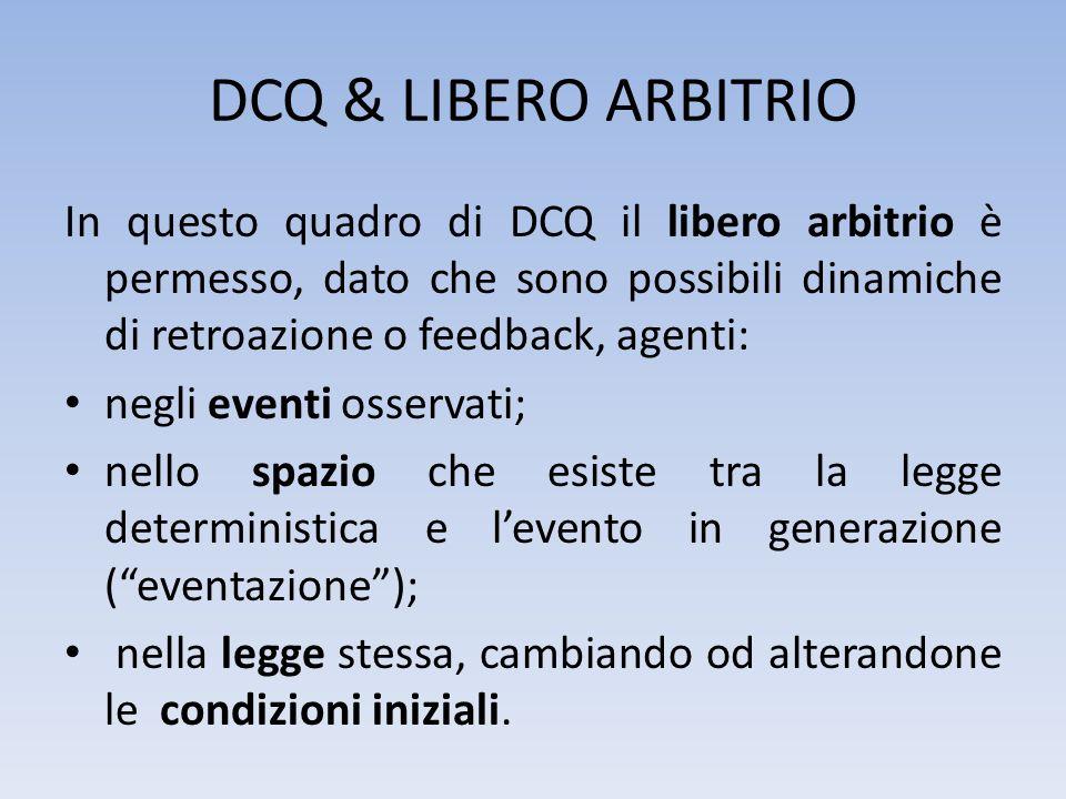 DCQ & LIBERO ARBITRIO In questo quadro di DCQ il libero arbitrio è permesso, dato che sono possibili dinamiche di retroazione o feedback, agenti: negl