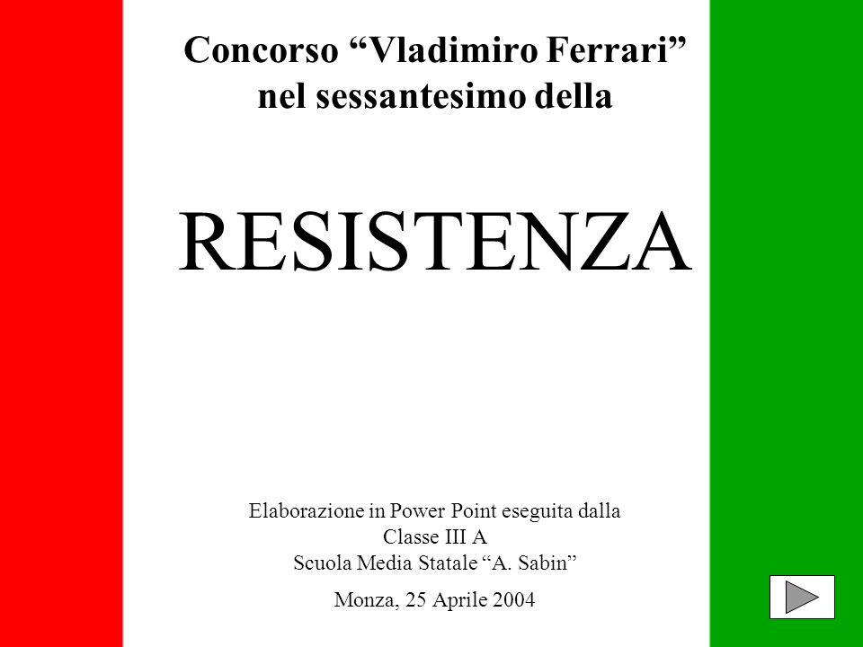 Concorso Vladimiro Ferrari nel sessantesimo della RESISTENZA Elaborazione in Power Point eseguita dalla Classe III A Scuola Media Statale A.