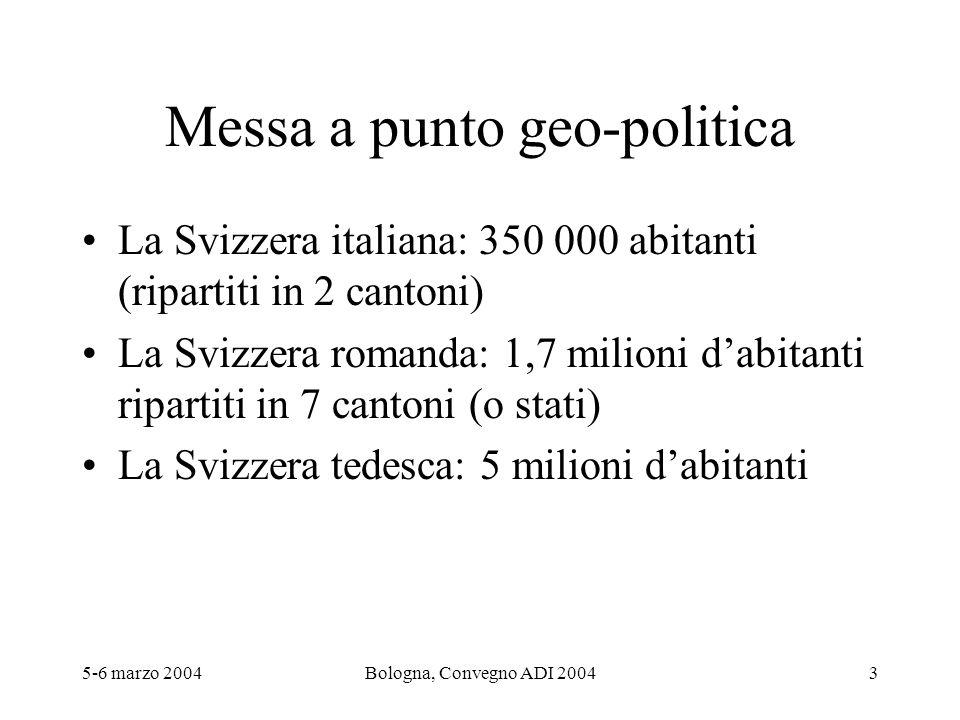 5-6 marzo 2004Bologna, Convegno ADI 20043 Messa a punto geo-politica La Svizzera italiana: 350 000 abitanti (ripartiti in 2 cantoni) La Svizzera roman