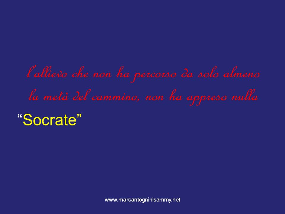 www.marcantogninisammy.net lallievo che non ha percorso da solo almeno la metà del cammino, non ha appreso nulla Socrate