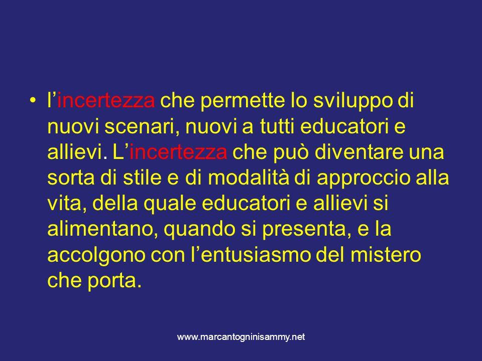 www.marcantogninisammy.net lincertezza che permette lo sviluppo di nuovi scenari, nuovi a tutti educatori e allievi. Lincertezza che può diventare una