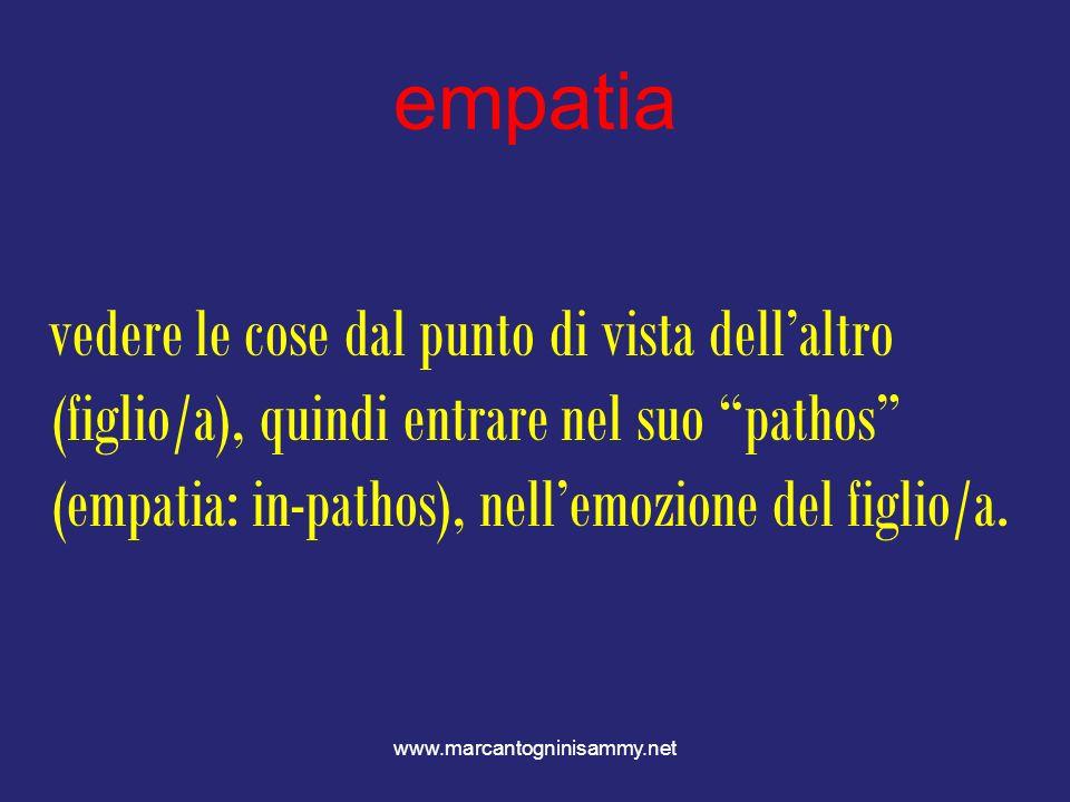 www.marcantogninisammy.net empatia vedere le cose dal punto di vista dellaltro (figlio/a), quindi entrare nel suo pathos (empatia: in-pathos), nellemo