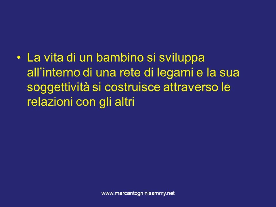 www.marcantogninisammy.net La vita di un bambino si sviluppa allinterno di una rete di legami e la sua soggettività si costruisce attraverso le relazi