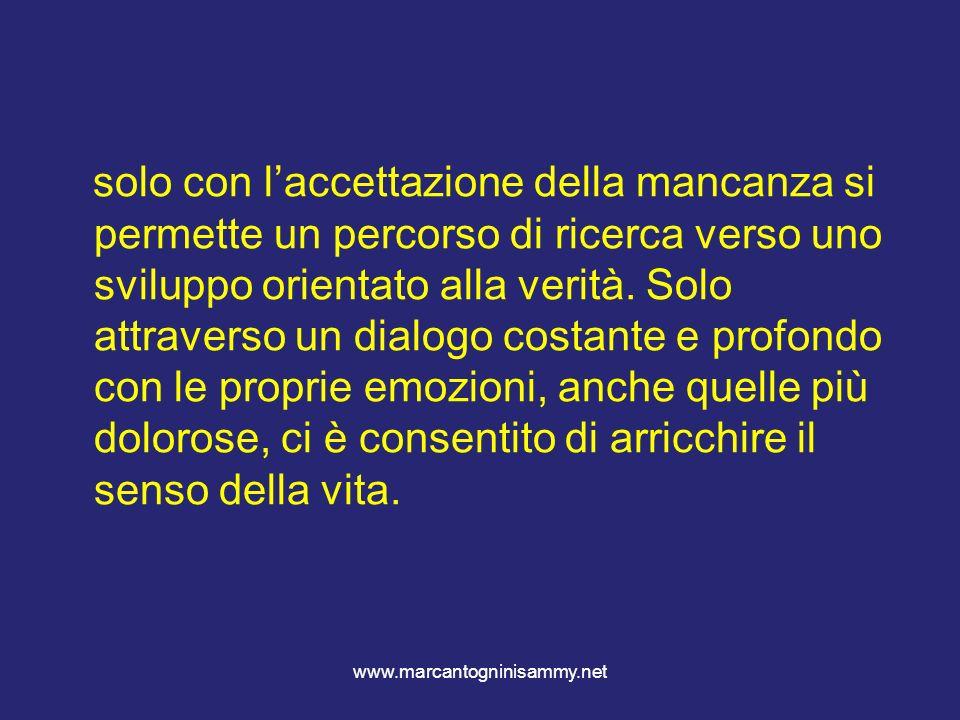 www.marcantogninisammy.net solo con laccettazione della mancanza si permette un percorso di ricerca verso uno sviluppo orientato alla verità. Solo att