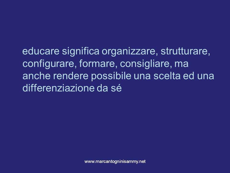 www.marcantogninisammy.net educare significa organizzare, strutturare, configurare, formare, consigliare, ma anche rendere possibile una scelta ed una