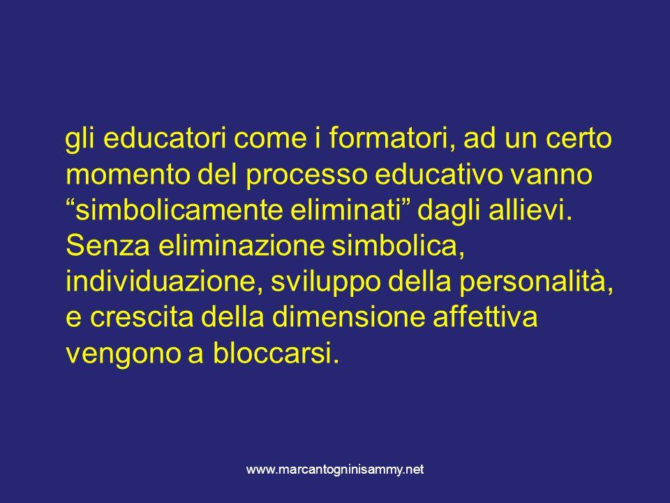www.marcantogninisammy.net gli educatori come i formatori, ad un certo momento del processo educativo vanno simbolicamente eliminati dagli allievi. Se