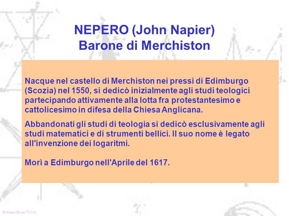 Roberto Bossi © 2001 NEPERO (John Napier) Barone di Merchiston Nacque nel castello di Merchiston nei pressi di Edimburgo (Scozia) nel 1550, si dedicò