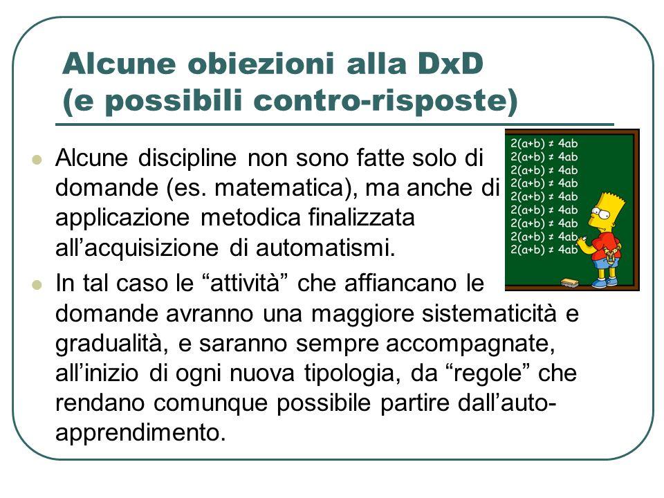 Alcune obiezioni alla DxD (e possibili contro-risposte) Alcune discipline non sono fatte solo di domande (es. matematica), ma anche di applicazione me