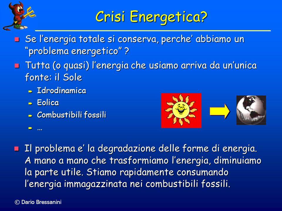 © Dario Bressanini Crisi Energetica? Il problema e la degradazione delle forme di energia. A mano a mano che trasformiamo lenergia, diminuiamo la part