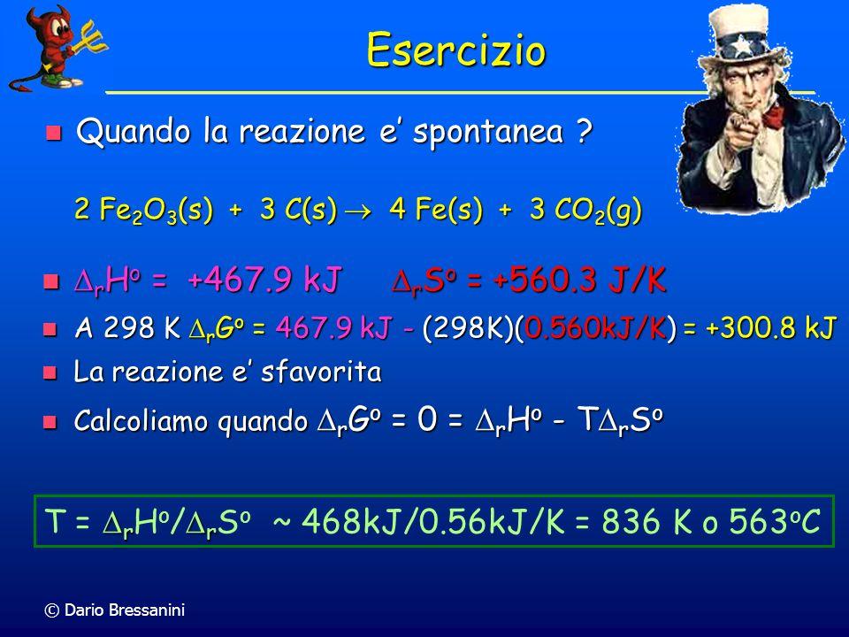 © Dario Bressanini r r T = r H o / r S o ~ 468kJ/0.56kJ/K = 836 K o 563 o C Esercizio Quando la reazione e spontanea ? Quando la reazione e spontanea