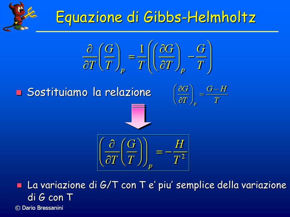 © Dario Bressanini Equazione di Gibbs-Helmholtz Sostituiamo la relazione Sostituiamo la relazione La variazione di G/T con T e piu semplice della vari