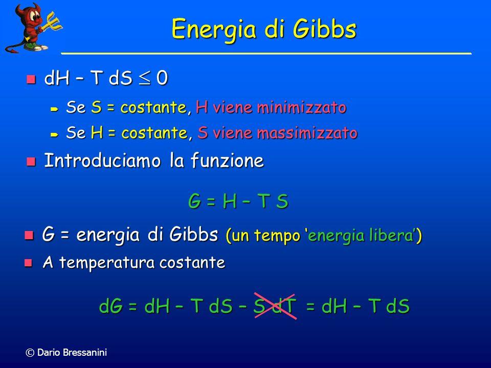 © Dario Bressanini Energia di Gibbs Se il sistema cambia a T e p costanti, Se il sistema cambia a T e p costanti, dG p,T = dH – T dS 0 Allequilibrio dG p,T = 0 Allequilibrio dG p,T = 0 Per una variazione finita, a T e p costanti Per una variazione finita, a T e p costanti G p,T = H – T S G p,T = H – T S Se il processo è spontaneo Se il processo è spontaneo G < 0 G < 0 Allequilibrio Allequilibrio G = 0 G = 0