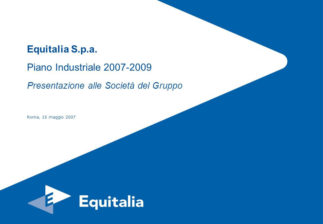 Roma, 15 maggio 20072 Il Piano Industriale approvato dal CdA del 11/04/2007 prevede che la mission di Equitalia sia lincremento dellefficacia del sistema di riscossione dei tributi, il contenimento dei costi a carico della collettività e lo sviluppo di servizi per la riscossione agli Enti pubblici.
