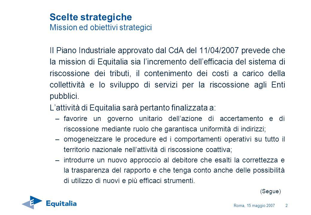 Roma, 15 maggio 20073 Con tali azioni dovranno essere raggiunti i due principali obiettivi strategici della riforma Forte effetto di deterrenza allevasione nazionale e locale Deciso miglioramento del rapporto con i cittadini Scelte strategiche Mission ed obiettivi strategici
