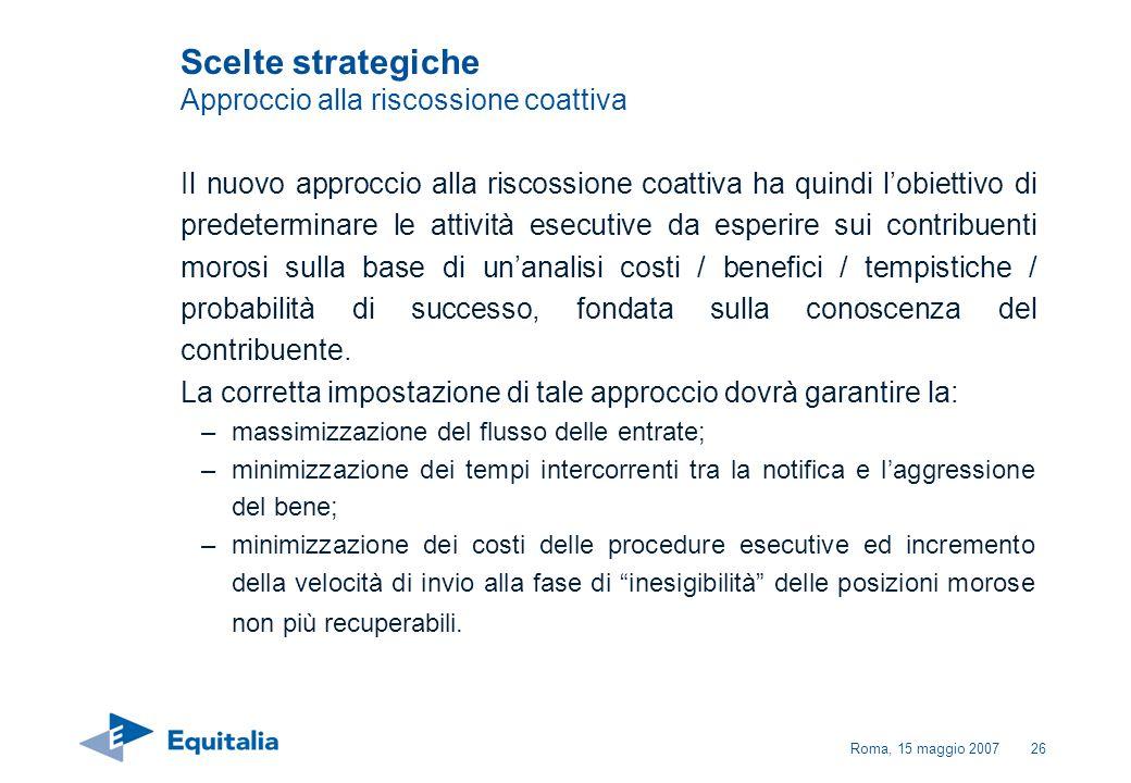 Roma, 15 maggio 200726 Il nuovo approccio alla riscossione coattiva ha quindi lobiettivo di predeterminare le attività esecutive da esperire sui contr