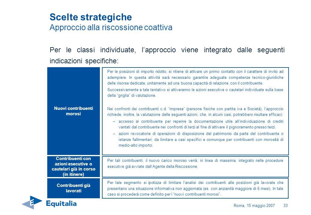 Roma, 15 maggio 200733 Scelte strategiche Approccio alla riscossione coattiva Per le classi individuate, lapproccio viene integrato dalle seguenti ind