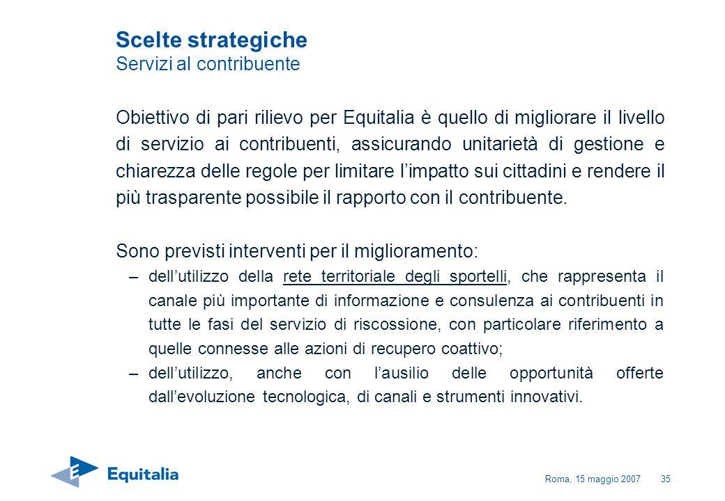 Roma, 15 maggio 200735 Scelte strategiche Servizi al contribuente Obiettivo di pari rilievo per Equitalia è quello di migliorare il livello di servizi