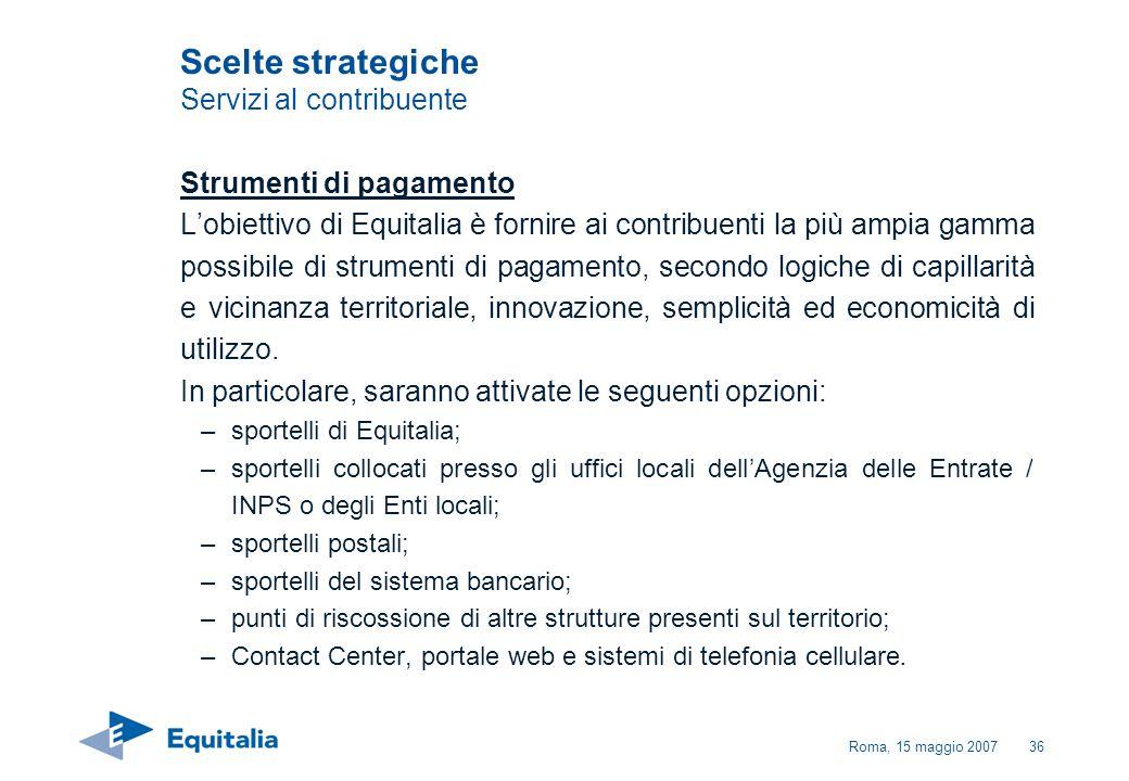 Roma, 15 maggio 200736 Scelte strategiche Servizi al contribuente Strumenti di pagamento Lobiettivo di Equitalia è fornire ai contribuenti la più ampi