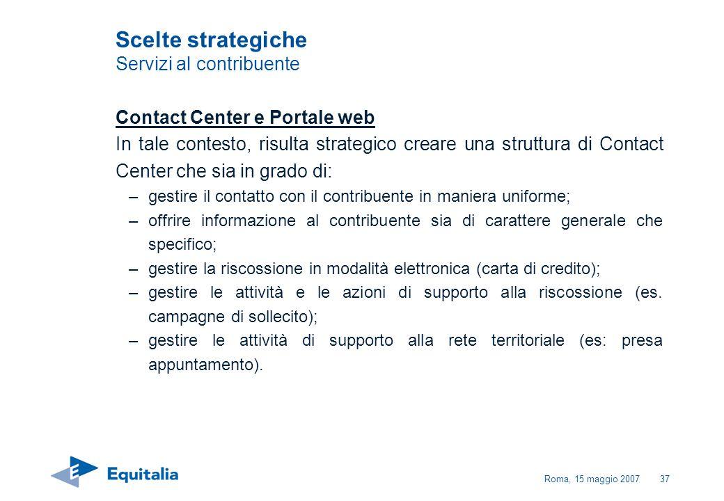 Roma, 15 maggio 200737 Scelte strategiche Servizi al contribuente Contact Center e Portale web In tale contesto, risulta strategico creare una struttu